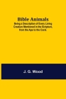 Bible Animals; Being a Description of Every Living Creature Mentioned in the Scripture, from the Ape to the Coral. Cover Image