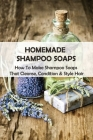 Homemade Shampoo Soaps: How To Make Shampoo Soaps That Cleanse, Condition & Style Hair: Diy Shampoo Bar Cover Image