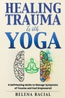 Healing Trauma with Yoga: A Self-Healing Guide to Manage Symptoms of Trauma and Feel Empowered Cover Image