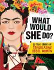 What Would She Do?: 25 True Stories of Trailblazing Rebel Women: 25 True Stories of Trailblazing Rebel Women Cover Image