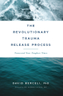 The Revolutionary Trauma Release Process: Transcend Your Toughest Times Cover Image