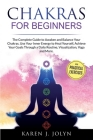 Chakras for Beginners: The Complete Guide to Awaken and Balance Your Chakras. Use Your Inner Energy to Heal Yourself, Achieve Your Goals Thro Cover Image