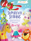 Melly & Me: Supercute Sewing: 20 Easy Sewing Patterns for Soft Toys and Accessories Cover Image