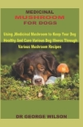Medicinal Mushroom for Dogs: Using Medicinal Mushroom to Keep Your Dog Healthy And Cure Various Dog Illness Through Various Mushroom Recipes Cover Image