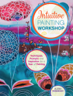 Intuitive Painting Workshop: Techniques, Prompts and Inspiration for a Year of Painting Cover Image