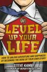 Level Up Your Life: How to Unlock Adventure and Happiness by Becoming the Hero of Your Own Story Cover Image