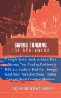 Swing Trading for Beginners: A Simple Quick Guide to Learn How to Manage Your Trading Positions in Different Markets. Find Out How to Build Your Pr Cover Image