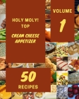 Holy Moly! Top 50 Cream Cheese Appetizer Recipes Volume 1: A Timeless Cream Cheese Appetizer Cookbook Cover Image