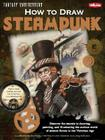 How to Draw Steampunk: Discover the secrets to drawing, painting, and illustrating the curious world of science fiction in the Victorian Age (Fantasy Underground) Cover Image
