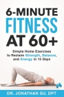 6-Minute Fitness at 60+: Simple Home Exercises to Reclaim Strength, Balance, and Energy in 15 Days Cover Image
