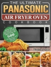 The Ultimate Panasonic Air Fryer Oven Cookbook: Master Your Panasonic Air Fryer Oven to Impress Your Whole Family with 500 Crispy, Easy and Delicious Cover Image
