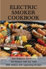 Electric Smoker Cookbook: 50+ Delicious Techniques for Smoked Fish and Meat - 2021 Edition with Appetizing Recipes Cover Image