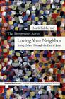 The Dangerous Act of Loving Your Neighbor: Seeing Others Through the Eyes of Jesus Cover Image