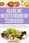 Alkaline Mediterranean Cookbook: 47 Delicious Clean Food Recipes to Help You Enjoy a Healthy Lifestyle and Lose Weight without Feeling Deprived Cover Image