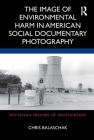 The Image of Environmental Harm in American Social Documentary Photography (Routledge History of Photography) Cover Image