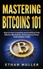Mastering Bitcoin 101: How to Start Investing and Profiting from Bitcoin, Blockchain, and Cryptocurrency Technologies Today Cover Image