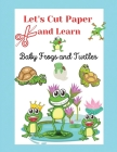Let's Cut Paper and Learn, Baby Frogs and Turtles: Scissors Skills and Coloring Activity for Toddlers, Preschool ages +3, A Funny Preschool/Kindergart Cover Image