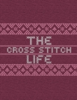 The Cross Stitch Life: Cross Stitchers Journal - DIY Crafters - Hobbyists - Pattern Lovers - Collectibles - Gift For Crafters - Adults - How Cover Image