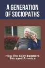 A Generation Of Sociopaths: How The Baby Boomers Betrayed America: Baby Boomers Why Are They Called Cover Image