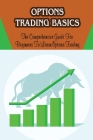 Options Trading Basics: The Comprehensive Guide For Beginners To Learn Options Trading: Strategies To Execute Options Trading Cover Image