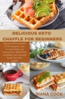 Delicious Keto Chaffle for Beginners: Discover All The Benefits Of The Ketogenic Diet To Lose Weight and Improve Your Health With Irresistible Low-Car Cover Image