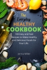 The Everyday Healthy Cookbook: 100 Easy And Fast Recipes To Make Healthy And Delicious Foods For Your Life. Cover Image