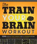 The Train Your Brain Workout: 156 Puzzle Challenges for a Stronger Mind Cover Image