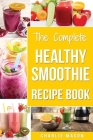 The Complete Healthy Smoothie Recipe Book: Smoothie Cookbook Smoothie Cleanse Smoothie Bible Smoothie Diet Book (Smoothie Recipe Book Smoothie Recipes Cover Image