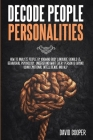 Decode People Personalities: How to Analyze People by Knowing Body Language Signals and Behavioral Psychology. Understand What Every Person is Sayi Cover Image