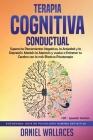 Terapia Cognitiva Conductual: Supera los Pensamientos Negativos, la Ansiedad y la Depresión. Mantén la Atención y vuelve a Entrenar tu Cerebro con l Cover Image