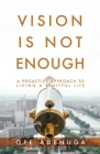 Vision Is Not Enough: A Proactive Approach to Living a Fruitful Life Cover Image