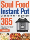 Soul Food Instant Pot Cookbook for Beginners: 365-Day Favorite Southern Comfort Food Recipes to Your Electric Pressure Cooker Cover Image