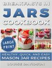 Breakfasts in Jars Cookbook ***Large Print Edition***: Healthy, Quick and Easy Mason Jar Recipes Cover Image