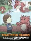 Teach Your Dragon To Understand Consequences: A Dragon Book To Teach Children About Choices and Consequences. A Cute Children Story To Teach Kids How Cover Image