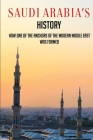 Saudi Arabia's History: How One Of The Anchors Of The Modern Middle East Was Formed: Simple History Of Saudi Arabia Cover Image