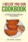 I Belize You Can Cookbook: Fifty shades of great Belizean food recipes (Caribbean Cookbook) Cover Image