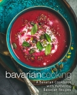 Bavarian Cooking: A Bavarian Cookbook with Authentic Bavarian Recipes Cover Image