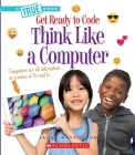 Think Like a Computer (A True Book: Get Ready to Code) Cover Image