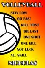 Volleyball Stay Low Go Fast Kill First Die Last One Shot One Kill Not Luck All Skill Nicholas: College Ruled Composition Book Cover Image