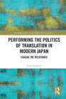 Performing the Politics of Translation in Modern Japan: Staging the Resistance (Routledge Studies in the Modern History of Asia) Cover Image