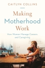 Making Motherhood Work: How Women Manage Careers and Caregiving Cover Image