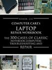 Computercare's Laptop Repair Workbook: The 300 Cases of Classic Notebook Computers Troubleshooting and Repair Cover Image