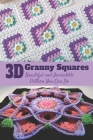3D Granny Squares: Beautiful and Incredible Pattern You Can Do: Crochet Granny Square Patterns Cover Image
