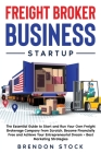 Freight Broker Business Startup: The Essential Guide to Start and Run Your Own Freight Brokerage Company from Scratch. Be Your Own Boss and Become Fin Cover Image