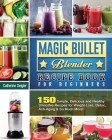 Magic Bullet Blender Recipe Book For Beginners: 150 Simple, Delicious and Healthy Smoothie Recipes for Weight-Loss, Detox, Anti-Aging & So Much More! Cover Image
