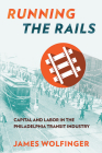 Running the Rails: Capital and Labor in the Philadelphia Transit Industry Cover Image