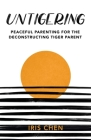 Untigering: Peaceful Parenting for the Deconstructing Tiger Parent Cover Image
