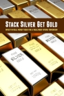 Stack Silver Get Gold: Invest In Real Money Today For A Wealthier Future Tomorrow: Books On Commodity Trading Cover Image