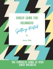 Cricut Guide For Beginners: Getting Started! The Complete Guide To Your First Projects Cover Image