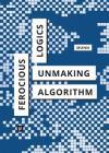 Ferocious Logics: Unmaking the Algorithm Cover Image
